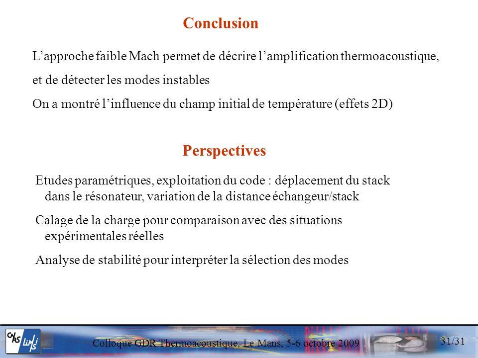 Colloque GDR Thermoacoustique, Le Mans, 5-6 octobre 2009 31/31 Conclusion Lapproche faible Mach permet de décrire lamplification thermoacoustique, et de détecter les modes instables On a montré linfluence du champ initial de température (effets 2D) Perspectives Etudes paramétriques, exploitation du code : déplacement du stack dans le résonateur, variation de la distance échangeur/stack Calage de la charge pour comparaison avec des situations expérimentales réelles Analyse de stabilité pour interpréter la sélection des modes