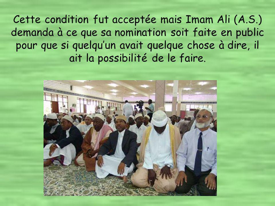 Cette condition fut acceptée mais Imam Ali (A.S.) demanda à ce que sa nomination soit faite en public pour que si quelquun avait quelque chose à dire, il ait la possibilité de le faire.