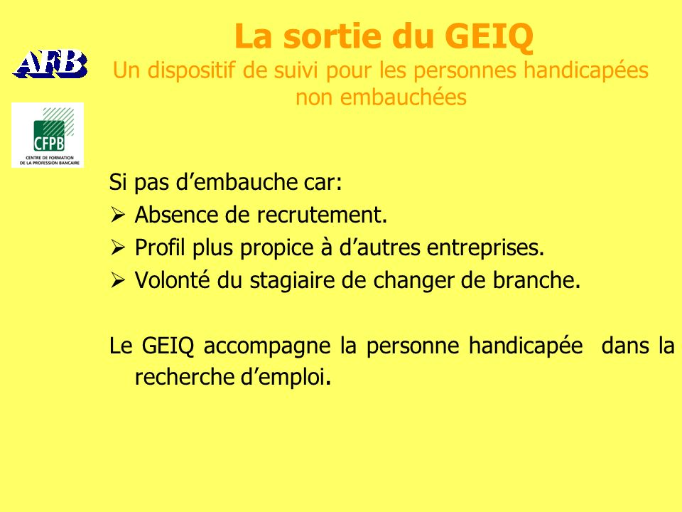 La sortie du GEIQ Un dispositif de suivi pour les personnes handicapées non embauchées Si pas dembauche car: Absence de recrutement.