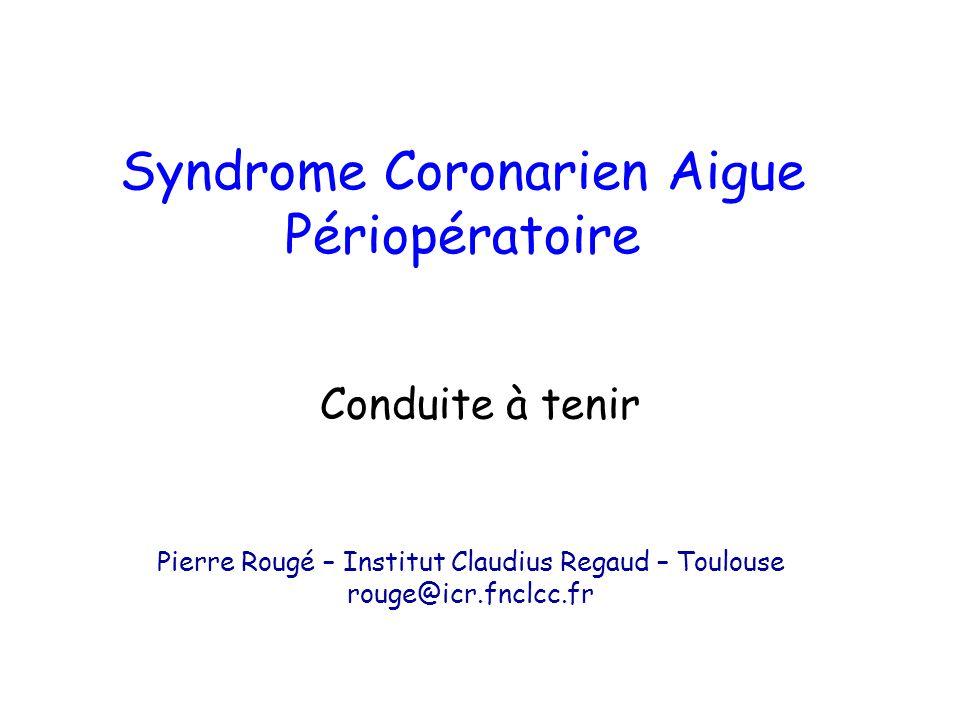 Conduite à tenir Syndrome Coronarien Aigue Périopératoire Pierre Rougé – Institut Claudius Regaud – Toulouse rouge@icr.fnclcc.fr