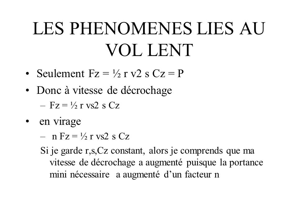 LES PHENOMENES LIES AU VOL LENT Seulement Fz = ½ r v2 s Cz = P Donc à vitesse de décrochage –Fz = ½ r vs2 s Cz en virage – n Fz = ½ r vs2 s Cz Si je g