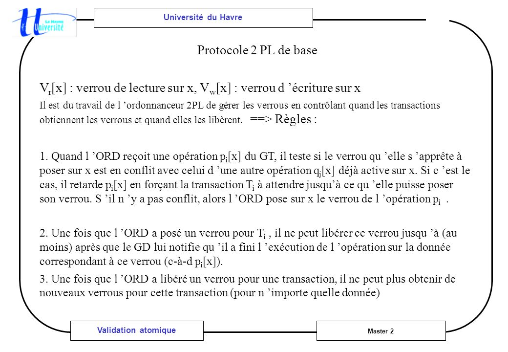 Université du Havre Master 2 Validation atomique Protocole 2 PL de base V r [x] : verrou de lecture sur x, V w [x] : verrou d écriture sur x Il est du travail de l ordonnanceur 2PL de gérer les verrous en contrôlant quand les transactions obtiennent les verrous et quand elles les libèrent.