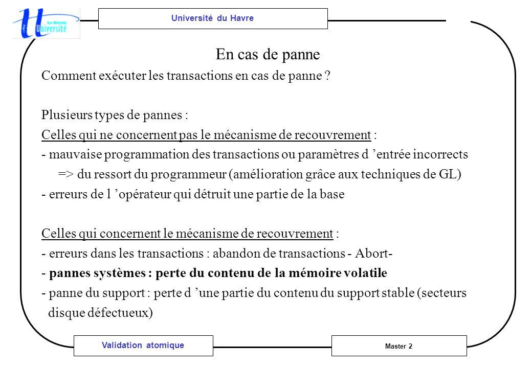 Université du Havre Master 2 Validation atomique En cas de panne Comment exécuter les transactions en cas de panne ? Plusieurs types de pannes : Celle