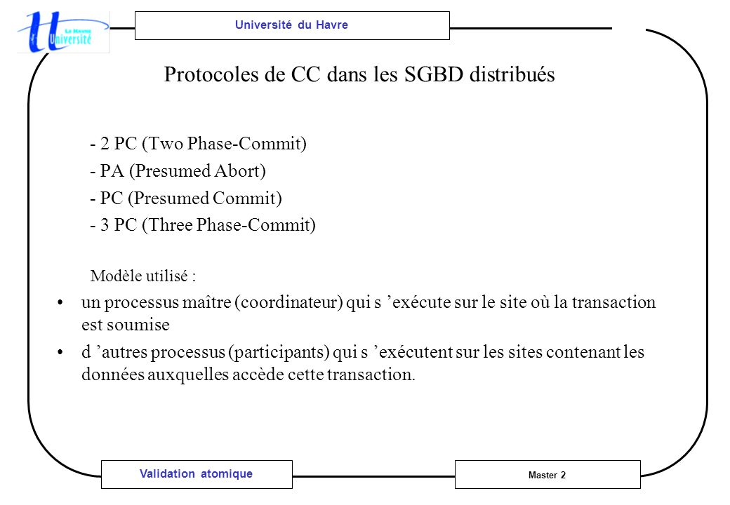 Université du Havre Master 2 Validation atomique Protocoles de CC dans les SGBD distribués - 2 PC (Two Phase-Commit) - PA (Presumed Abort) - PC (Presumed Commit) - 3 PC (Three Phase-Commit) Modèle utilisé : un processus maître (coordinateur) qui s exécute sur le site où la transaction est soumise d autres processus (participants) qui s exécutent sur les sites contenant les données auxquelles accède cette transaction.