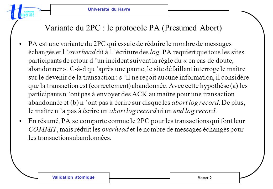 Université du Havre Master 2 Validation atomique Variante du 2PC : le protocole PA (Presumed Abort) PA est une variante du 2PC qui essaie de réduire le nombre de messages échangés et l overhead dû à l écriture des log.