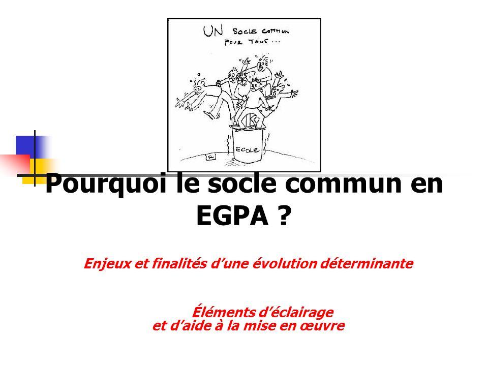 Pourquoi le socle commun en EGPA ? Enjeux et finalités dune évolution déterminante Éléments déclairage et daide à la mise en œuvre