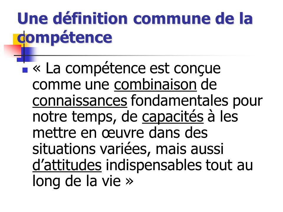 Une définition commune de la compétence « La compétence est conçue comme une combinaison de connaissances fondamentales pour notre temps, de capacités