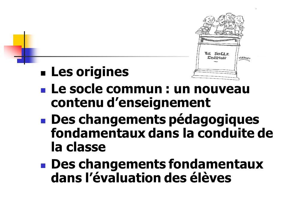 Les origines Le socle commun : un nouveau contenu denseignement Des changements pédagogiques fondamentaux dans la conduite de la classe Des changement