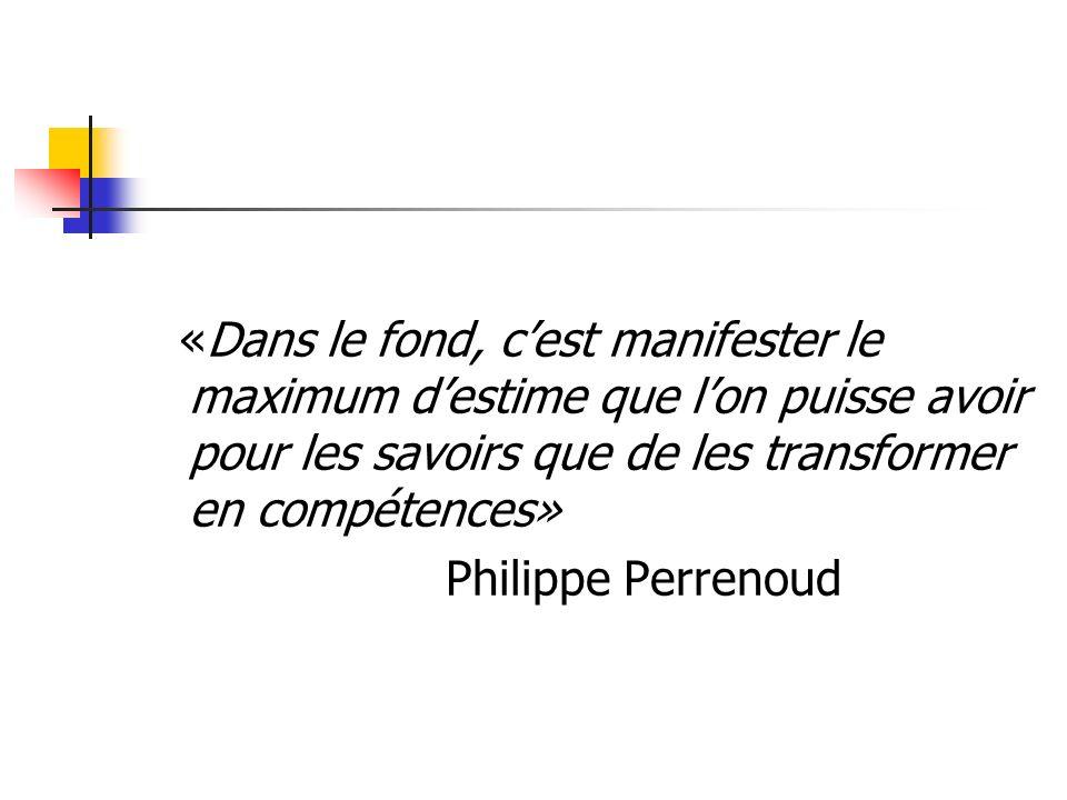 «Dans le fond, cest manifester le maximum destime que lon puisse avoir pour les savoirs que de les transformer en compétences» Philippe Perrenoud