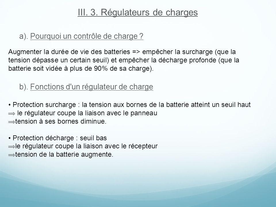 III. 3. Régulateurs de charges a). Pourquoi un contrôle de charge ? b). Fonctions d'un régulateur de charge Augmenter la durée de vie des batteries =>