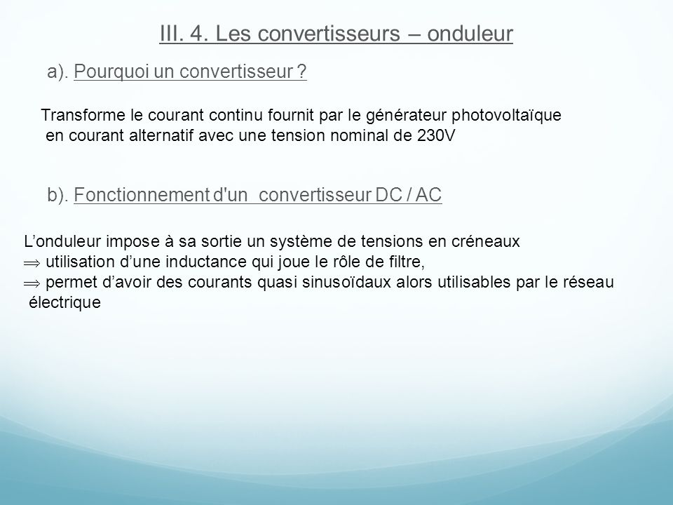 III. 4. Les convertisseurs – onduleur a). Pourquoi un convertisseur ? b). Fonctionnement d'un convertisseur DC / AC Transforme le courant continu four
