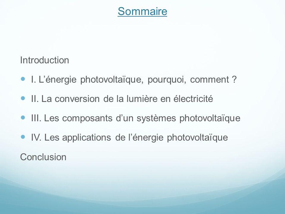 Sommaire Introduction I. Lénergie photovoltaïque, pourquoi, comment ? II. La conversion de la lumière en électricité III. Les composants dun systèmes