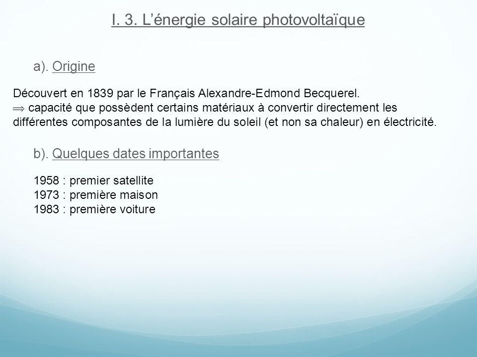I. 3. Lénergie solaire photovoltaïque a). Origine b). Quelques dates importantes Découvert en 1839 par le Français Alexandre-Edmond Becquerel. capacit