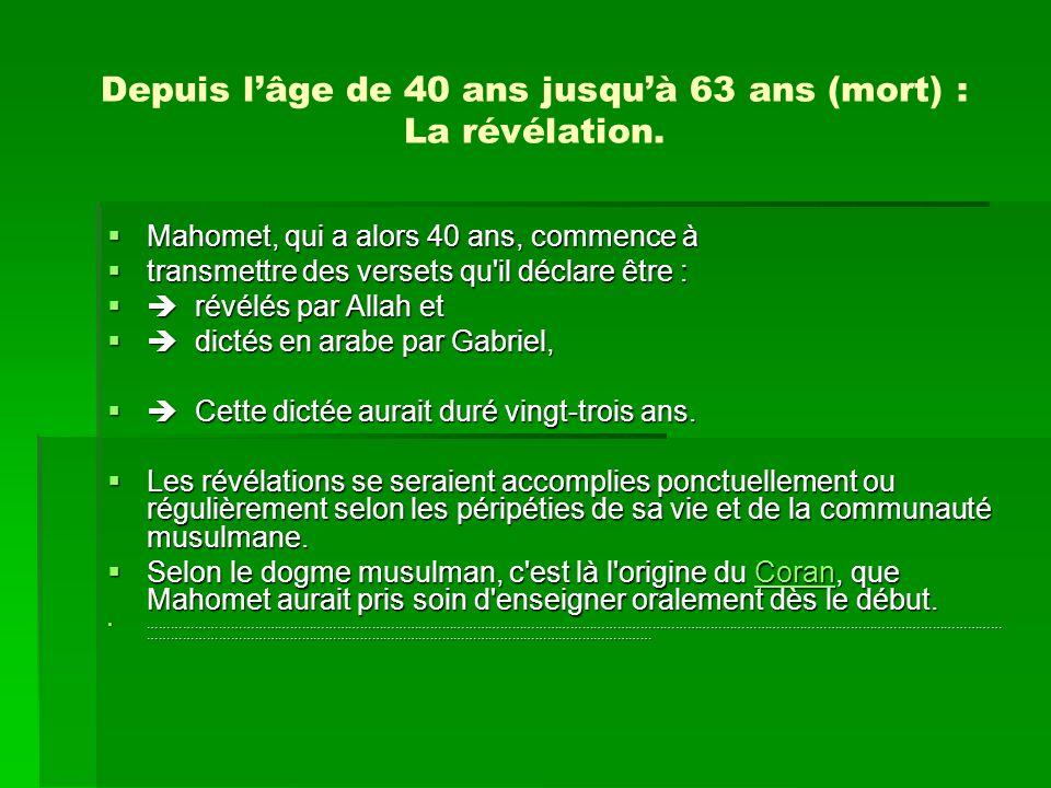 Depuis lâge de 40 ans jusquà 63 ans (mort) : La révélation. Mahomet, qui a alors 40 ans, commence à transmettre des versets qu'il déclare être : révél