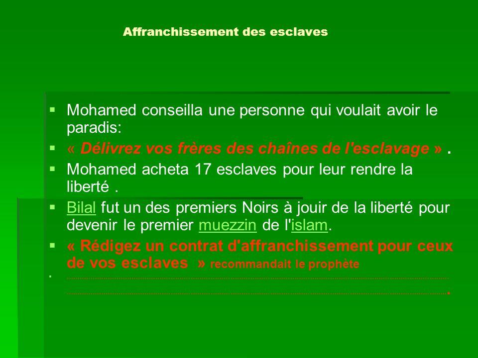 Affranchissement des esclaves Mohamed conseilla une personne qui voulait avoir le paradis: « Délivrez vos frères des chaînes de l'esclavage ». Mohamed