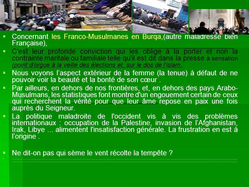 Concernant les Franco-Musulmanes en Burqa,(autre maladresse bien Française), C'est leur profonde conviction qui les oblige à la porter et non la contr