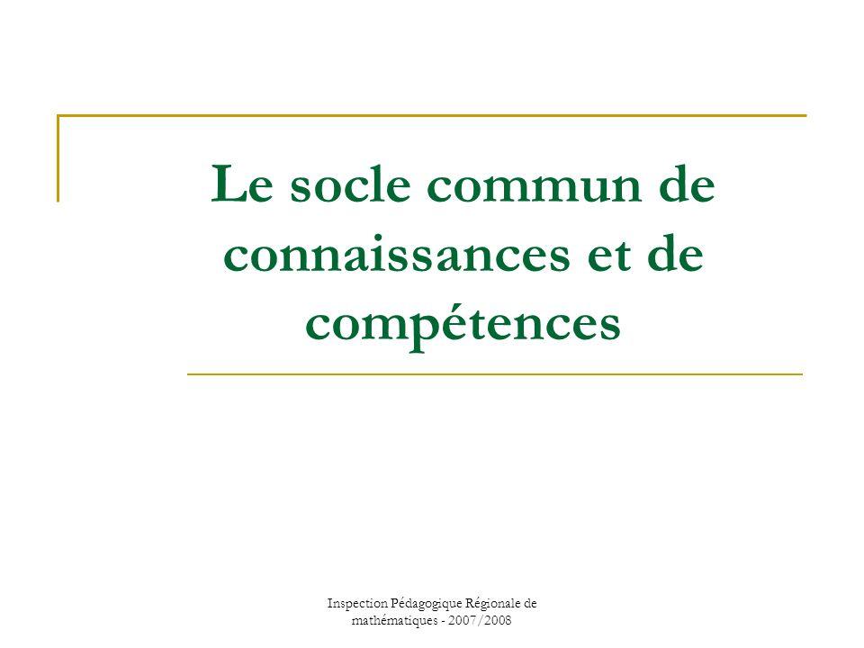Inspection Pédagogique Régionale de mathématiques - 2007/2008 Le socle commun de connaissances et de compétences