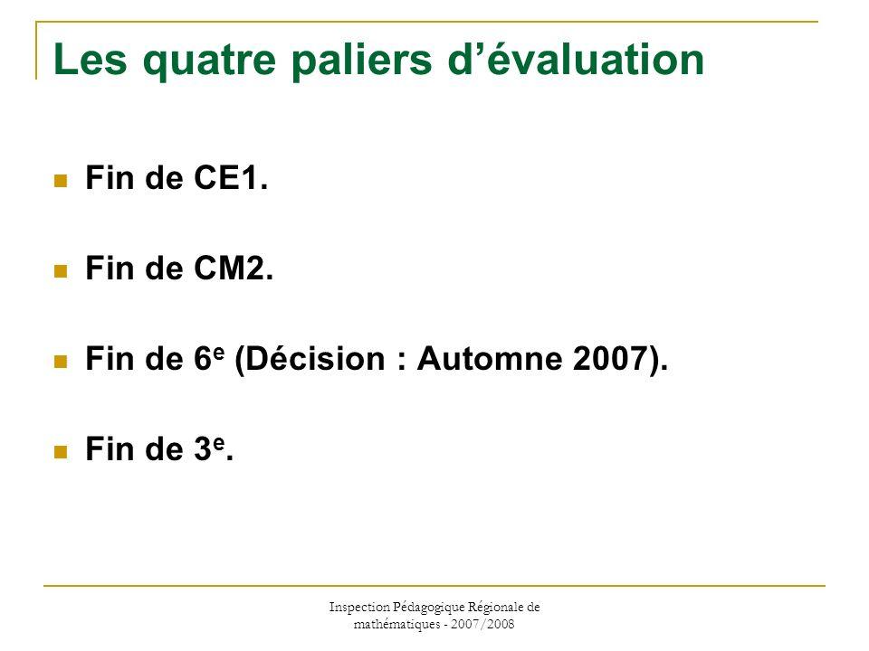 Inspection Pédagogique Régionale de mathématiques - 2007/2008 Les quatre paliers dévaluation Fin de CE1. Fin de CM2. Fin de 6 e (Décision : Automne 20