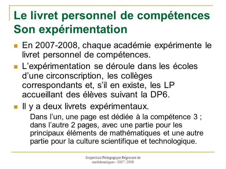 Inspection Pédagogique Régionale de mathématiques - 2007/2008 Le livret personnel de compétences Son expérimentation En 2007-2008, chaque académie exp