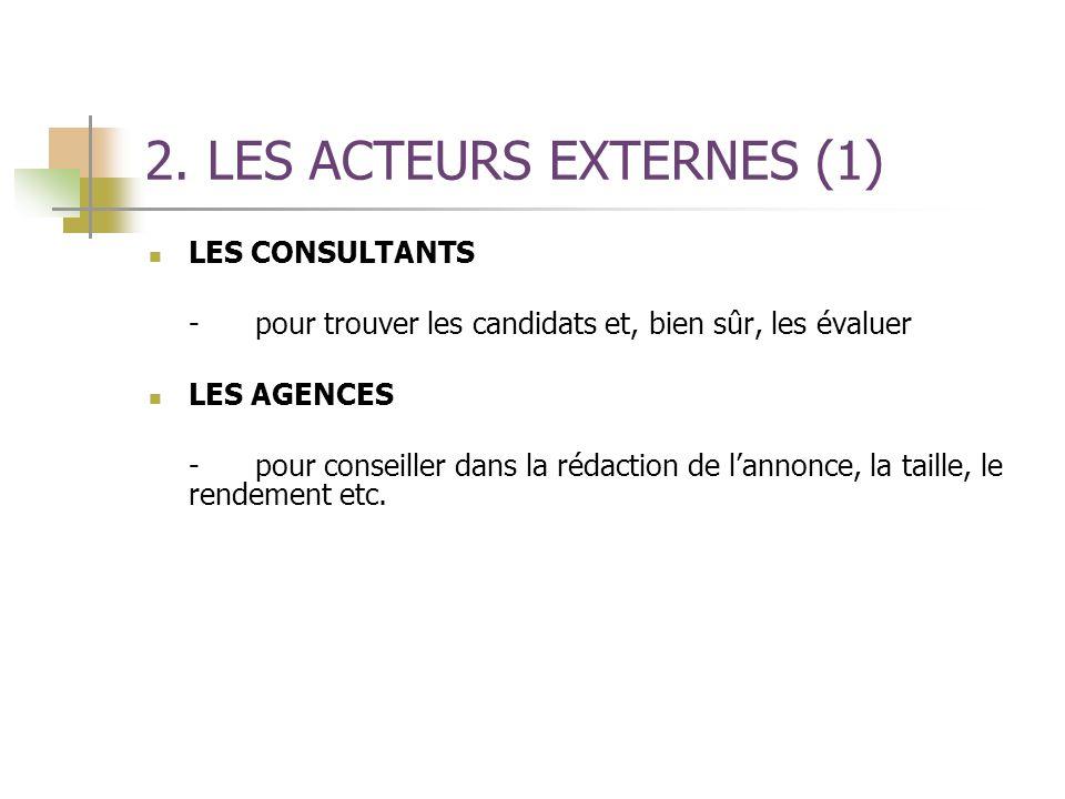 2. LES ACTEURS EXTERNES (1) LES CONSULTANTS -pour trouver les candidats et, bien sûr, les évaluer LES AGENCES -pour conseiller dans la rédaction de la