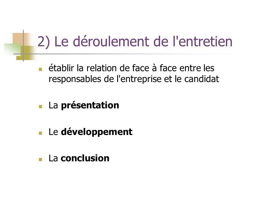 2) Le déroulement de l'entretien établir la relation de face à face entre les responsables de l'entreprise et le candidat La présentation Le développe