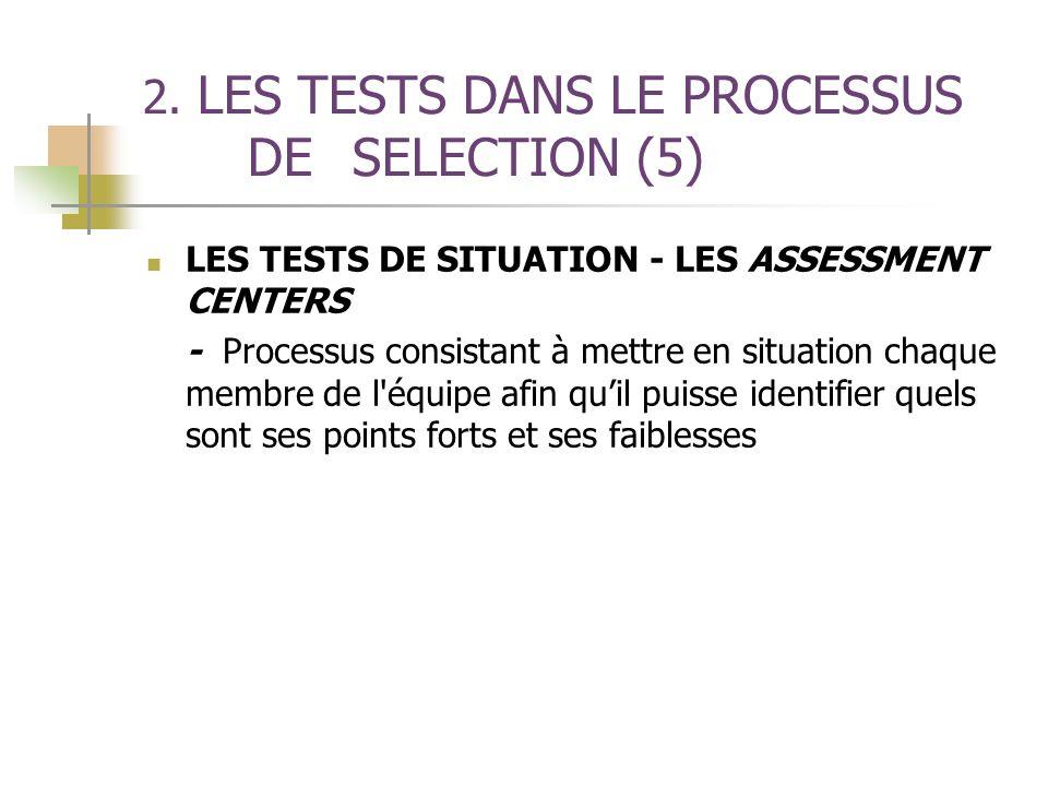 2. LES TESTS DANS LE PROCESSUS DE SELECTION (5) LES TESTS DE SITUATION - LES ASSESSMENT CENTERS - Processus consistant à mettre en situation chaque me