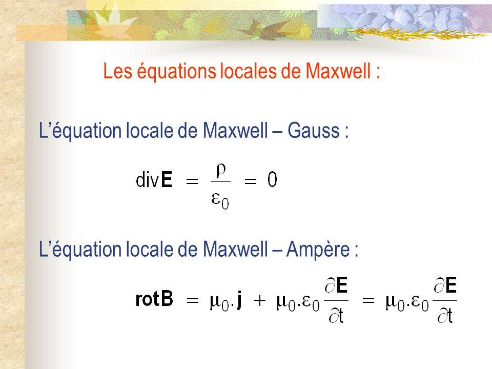 Léquation locale de Maxwell – Gauss : Léquation locale de Maxwell – Ampère : Les équations locales de Maxwell :