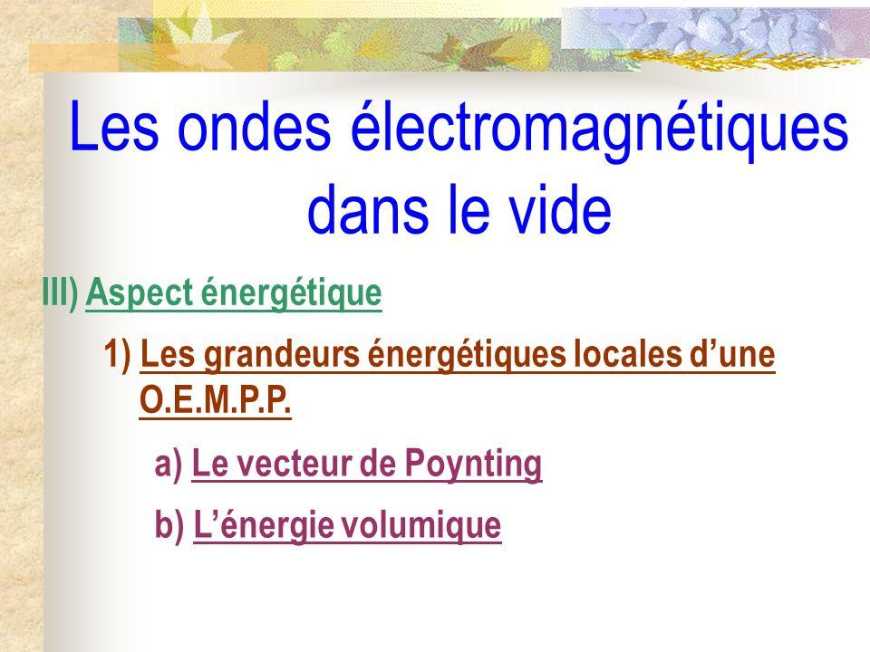 Les ondes électromagnétiques dans le vide III) Aspect énergétique 1) Les grandeurs énergétiques locales dune O.E.M.P.P. a) Le vecteur de Poynting b) L