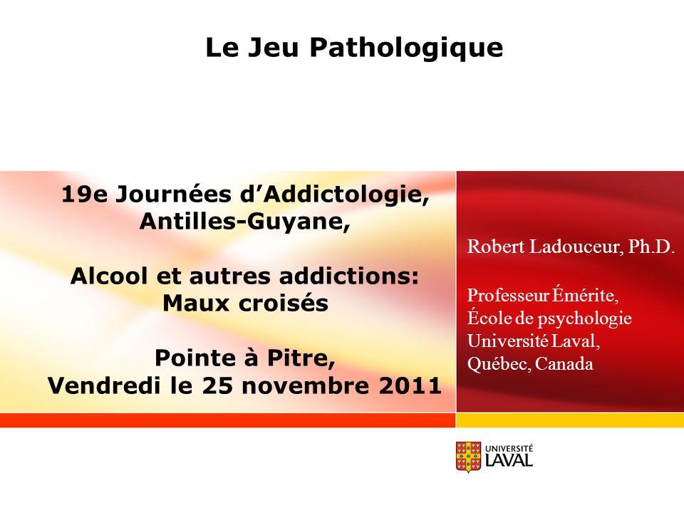 Le Jeu Pathologique 19e Journées dAddictologie, Antilles-Guyane, Alcool et autres addictions: Maux croisés Pointe à Pitre, Vendredi le 25 novembre 2011 Robert Ladouceur, Ph.D.