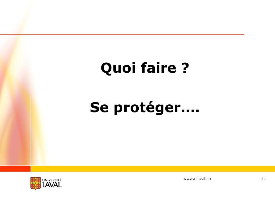 www.ulaval.ca 13 Quoi faire ? Se protéger….