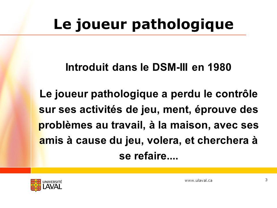 www.ulaval.ca 3 Le joueur pathologique Introduit dans le DSM-III en 1980 Le joueur pathologique a perdu le contrôle sur ses activités de jeu, ment, éprouve des problèmes au travail, à la maison, avec ses amis à cause du jeu, volera, et cherchera à se refaire....