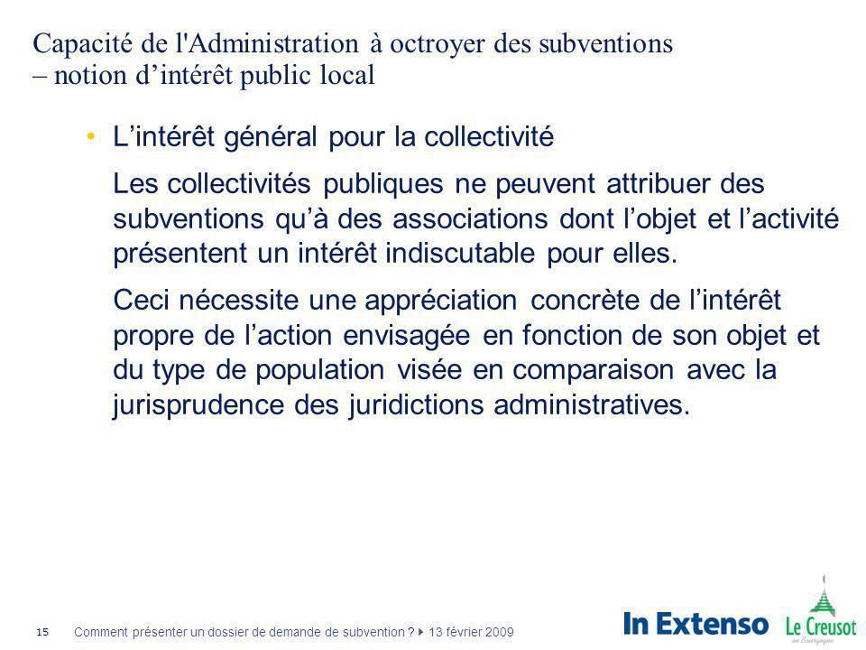 15 Comment présenter un dossier de demande de subvention ? 13 février 2009 Capacité de l'Administration à octroyer des subventions – notion dintérêt p