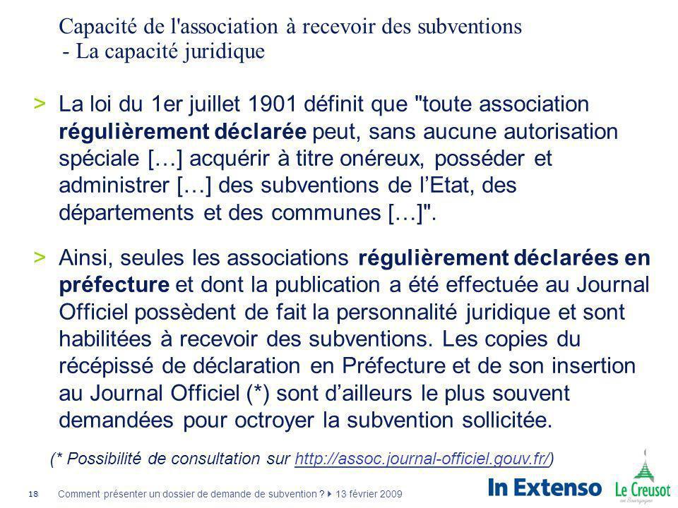 18 Comment présenter un dossier de demande de subvention ? 13 février 2009 Capacité de l'association à recevoir des subventions - La capacité juridiqu