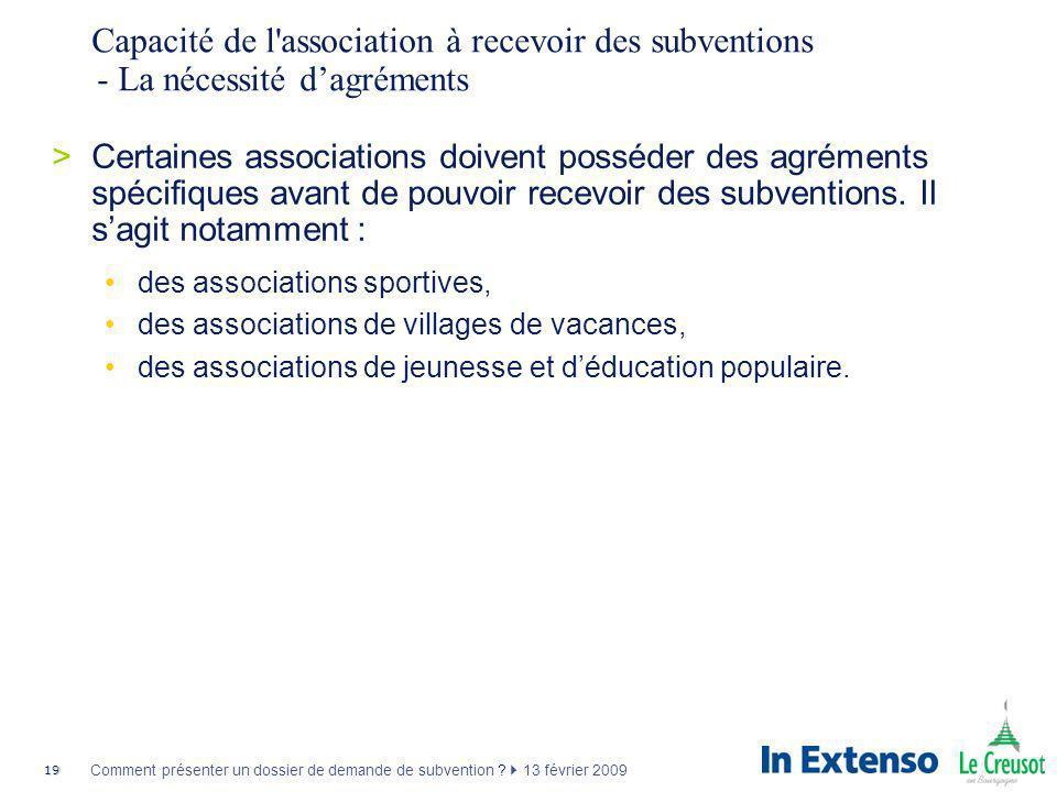 19 Comment présenter un dossier de demande de subvention ? 13 février 2009 Capacité de l'association à recevoir des subventions - La nécessité dagréme