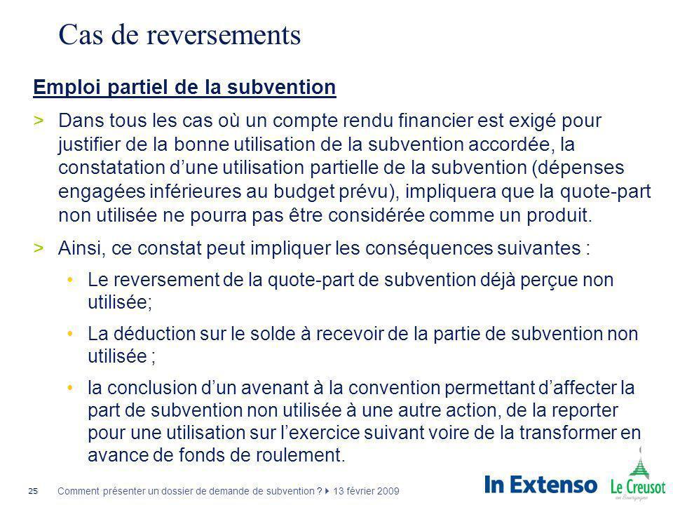 25 Comment présenter un dossier de demande de subvention ? 13 février 2009 Cas de reversements Emploi partiel de la subvention >Dans tous les cas où u