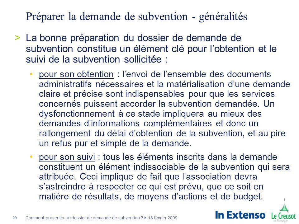 29 Comment présenter un dossier de demande de subvention ? 13 février 2009 Préparer la demande de subvention - généralités >La bonne préparation du do