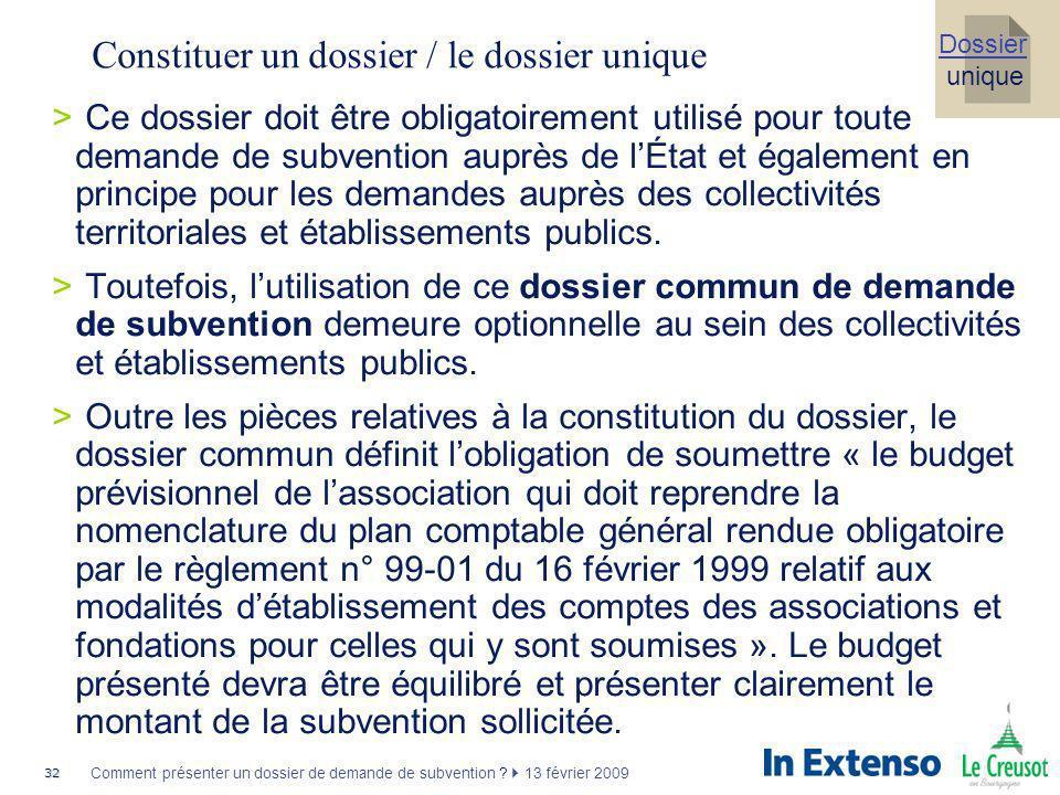 32 Comment présenter un dossier de demande de subvention ? 13 février 2009 Constituer un dossier / le dossier unique >Ce dossier doit être obligatoire