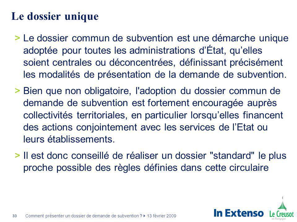 33 Comment présenter un dossier de demande de subvention ? 13 février 2009 Le dossier unique >Le dossier commun de subvention est une démarche unique