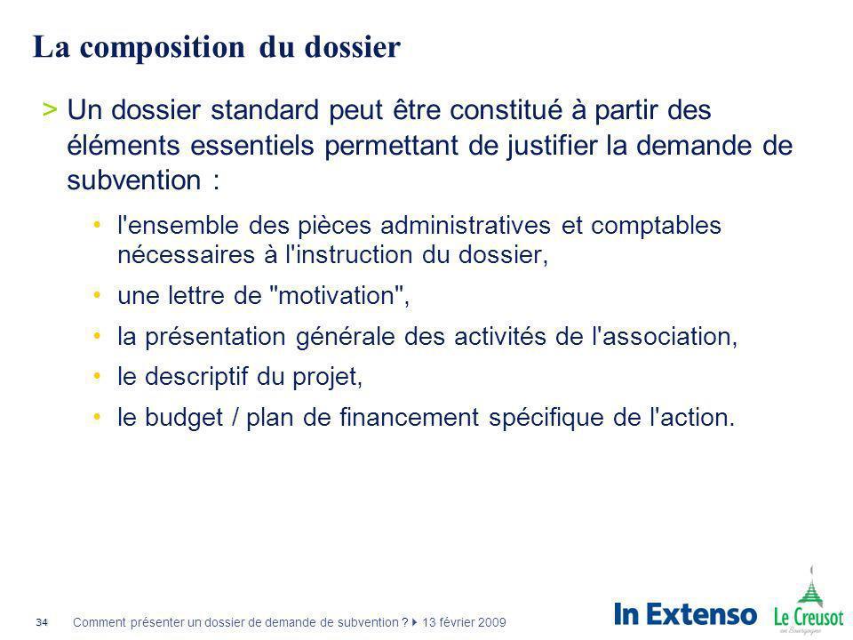34 Comment présenter un dossier de demande de subvention ? 13 février 2009 La composition du dossier >Un dossier standard peut être constitué à partir