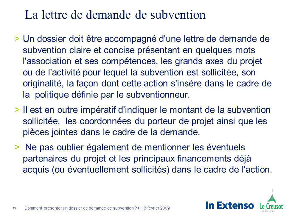 39 Comment présenter un dossier de demande de subvention ? 13 février 2009 La lettre de demande de subvention >Un dossier doit être accompagné d'une l