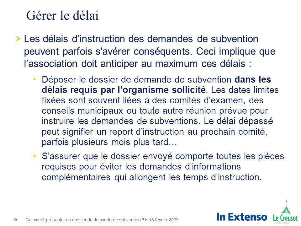 40 Comment présenter un dossier de demande de subvention ? 13 février 2009 Gérer le délai >Les délais dinstruction des demandes de subvention peuvent