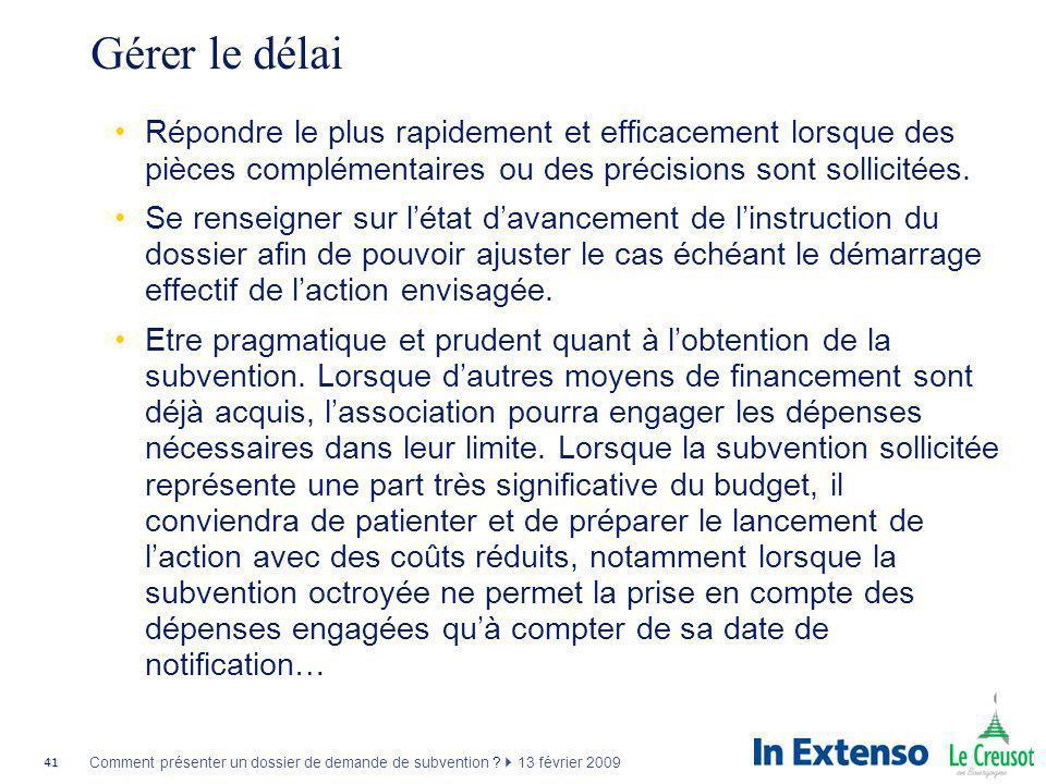 41 Comment présenter un dossier de demande de subvention ? 13 février 2009 Gérer le délai Répondre le plus rapidement et efficacement lorsque des pièc