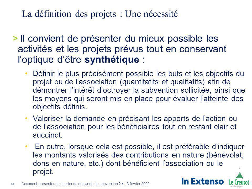 43 Comment présenter un dossier de demande de subvention ? 13 février 2009 La définition des projets : Une nécessité >Il convient de présenter du mieu