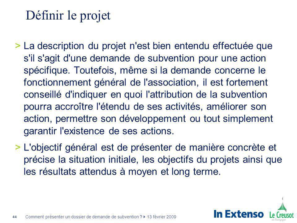 44 Comment présenter un dossier de demande de subvention ? 13 février 2009 Définir le projet >La description du projet n'est bien entendu effectuée qu