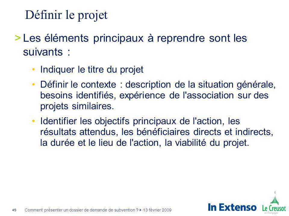 45 Comment présenter un dossier de demande de subvention ? 13 février 2009 Définir le projet >Les éléments principaux à reprendre sont les suivants :