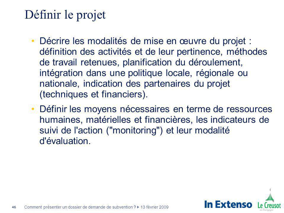 46 Comment présenter un dossier de demande de subvention ? 13 février 2009 Définir le projet Décrire les modalités de mise en œuvre du projet : défini