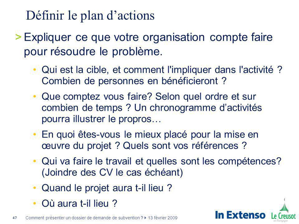 47 Comment présenter un dossier de demande de subvention ? 13 février 2009 Définir le plan dactions >Expliquer ce que votre organisation compte faire