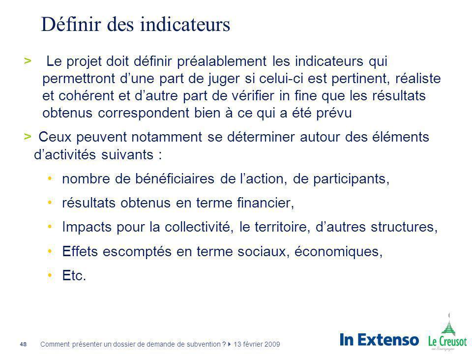 48 Comment présenter un dossier de demande de subvention ? 13 février 2009 Définir des indicateurs >Le projet doit définir préalablement les indicateu
