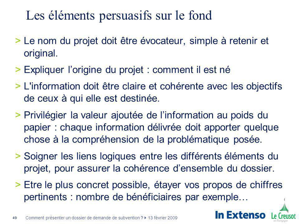 49 Comment présenter un dossier de demande de subvention ? 13 février 2009 Les éléments persuasifs sur le fond >Le nom du projet doit être évocateur,