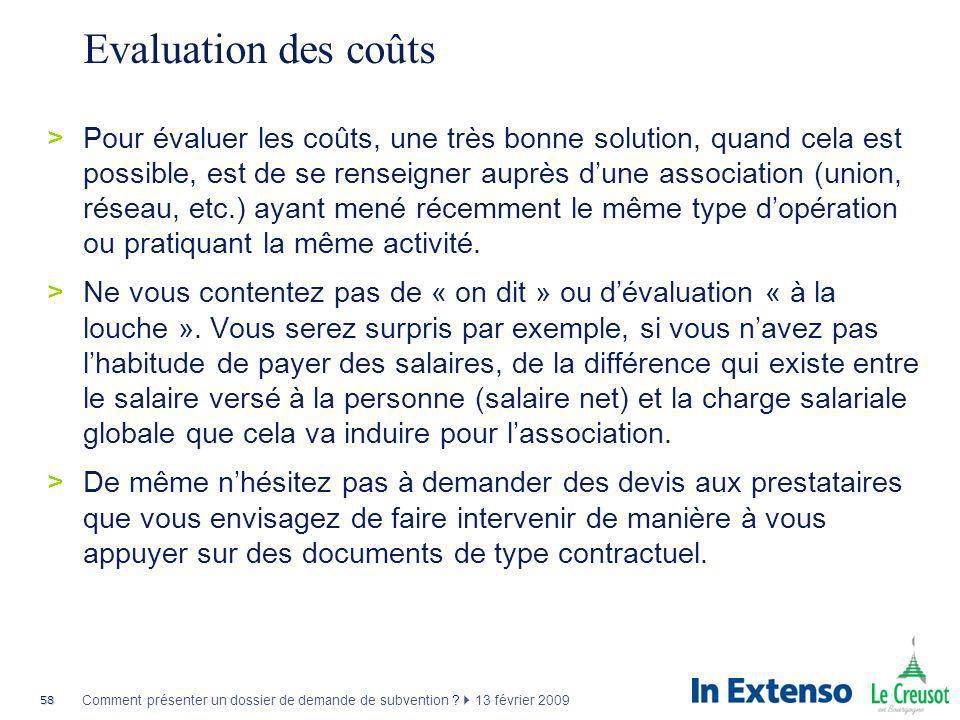 58 Comment présenter un dossier de demande de subvention ? 13 février 2009 Evaluation des coûts >Pour évaluer les coûts, une très bonne solution, quan